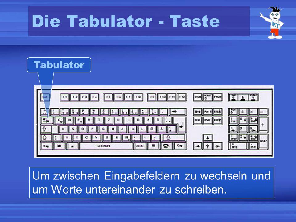 Die Tabulator - Taste Um zwischen Eingabefeldern zu wechseln und um Worte untereinander zu schreiben. Tabulator