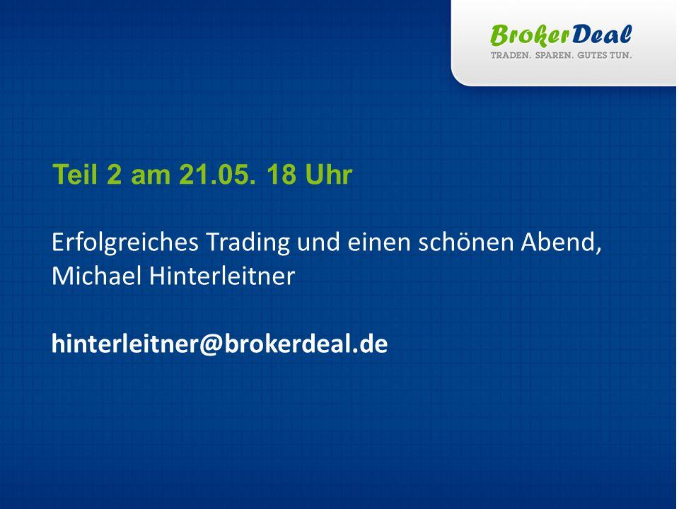 Erfolgreiches Trading und einen schönen Abend, Michael Hinterleitner hinterleitner@brokerdeal.de Teil 2 am 21.05.