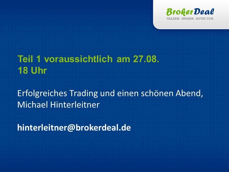 Erfolgreiches Trading und einen schönen Abend, Michael Hinterleitner hinterleitner@brokerdeal.de Teil 1 voraussichtlich am 27.08.