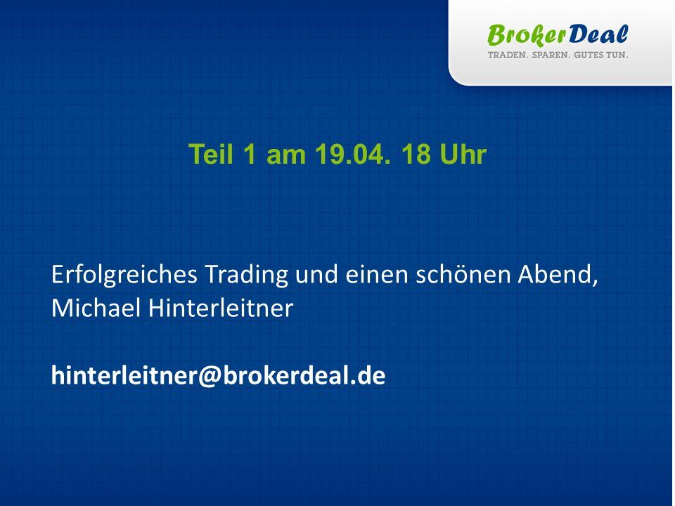 Erfolgreiches Trading und einen schönen Abend, Michael Hinterleitner hinterleitner@brokerdeal.de Teil 1 am 19.04. 18 Uhr