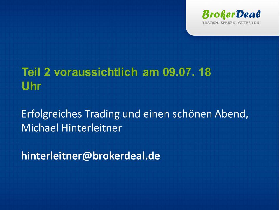 Erfolgreiches Trading und einen schönen Abend, Michael Hinterleitner hinterleitner@brokerdeal.de Teil 2 voraussichtlich am 09.07. 18 Uhr