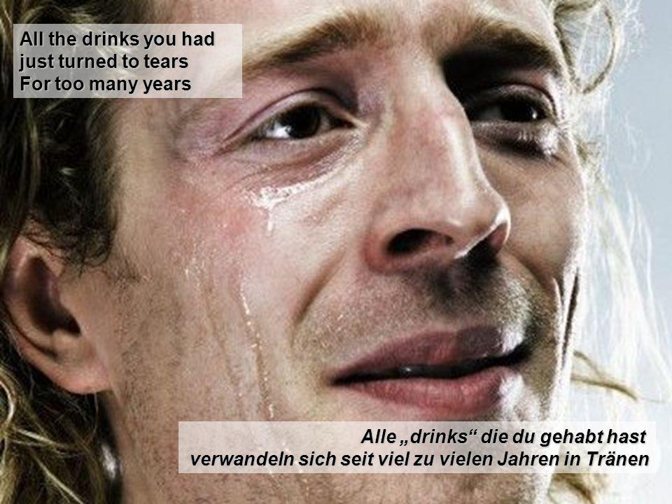 All the drinks you had just turned to tears For too many years Alle drinks die du gehabt hast verwandeln sich seit viel zu vielen Jahren in Tränen