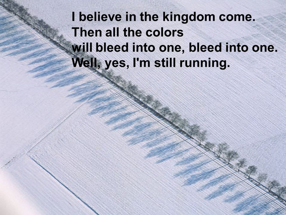 I believe in the kingdom come. Then all the colors will bleed into one, bleed into one. Well, yes, I'm still running.