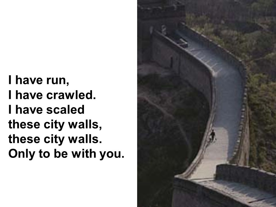 I have run, I have crawled. I have scaled these city walls, these city walls. Only to be with you.
