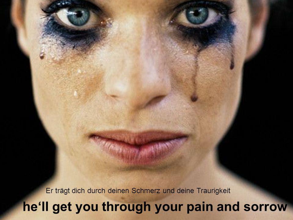 hell get you through your pain and sorrow Er trägt dich durch deinen Schmerz und deine Traurigkeit