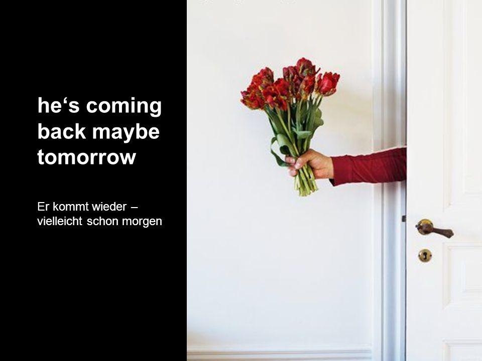 hes coming back maybe tomorrow Er kommt wieder – vielleicht schon morgen