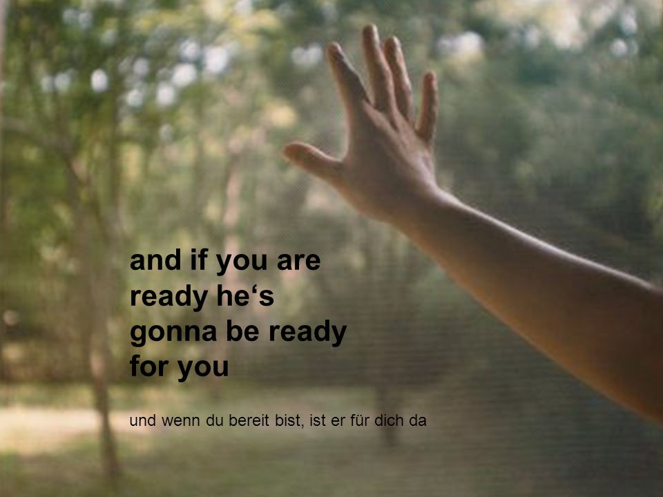 and if you are ready hes gonna be ready for you und wenn du bereit bist, ist er für dich da