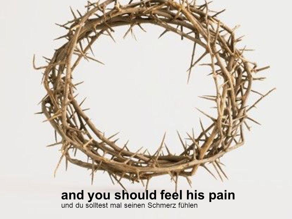 and you should feel his pain und du solltest mal seinen Schmerz fühlen