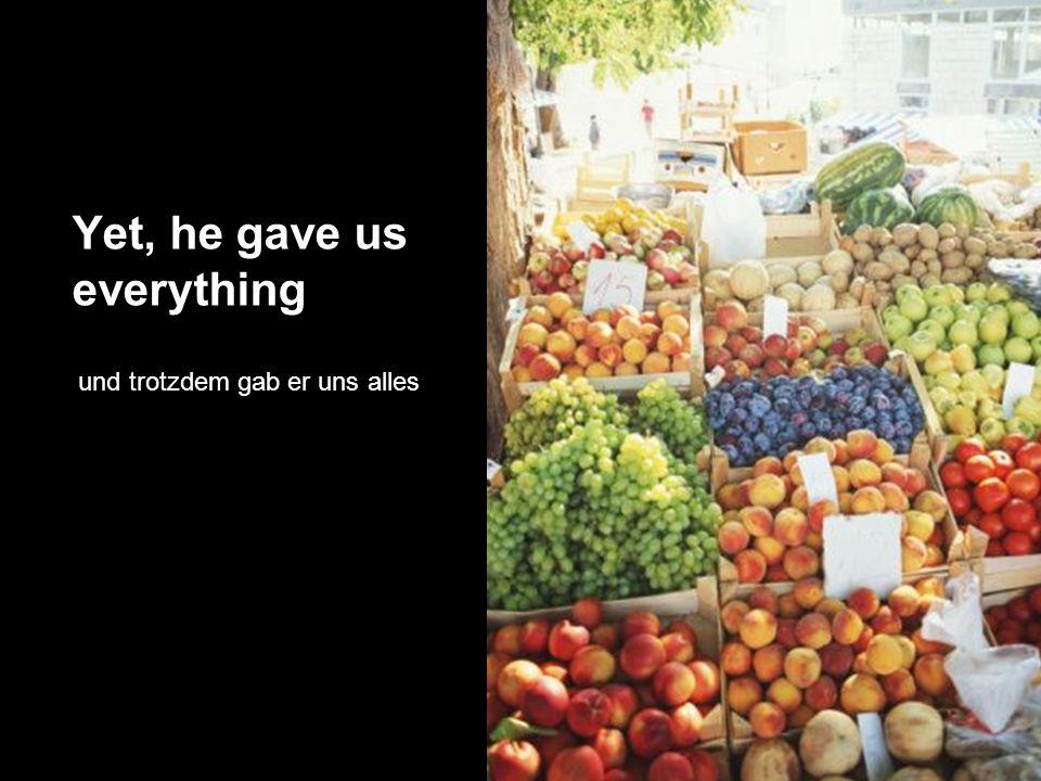 Yet, he gave us everything und trotzdem gab er uns alles