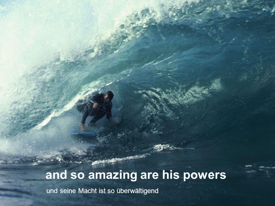 and so amazing are his powers und seine Macht ist so überwältigend