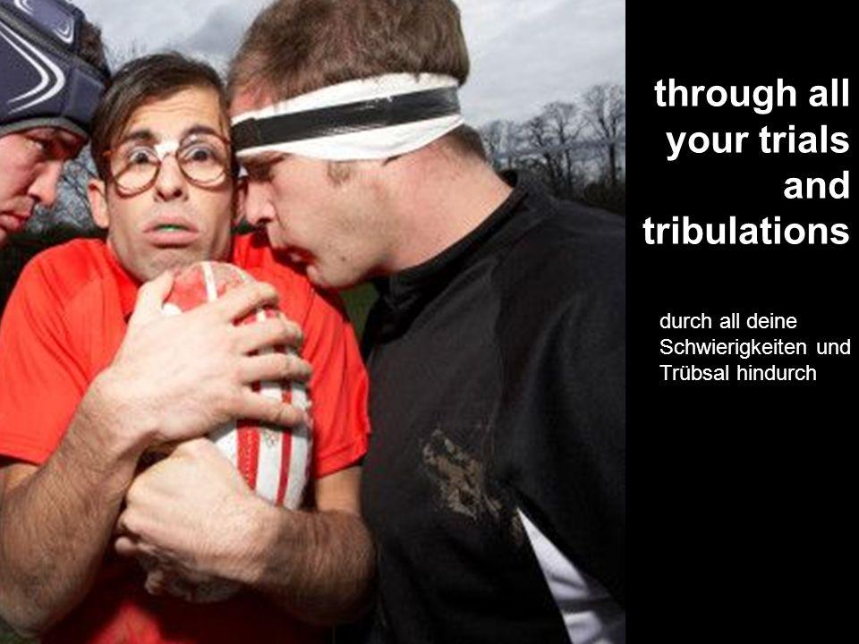 through all your trials and tribulations durch all deine Schwierigkeiten und Trübsal hindurch