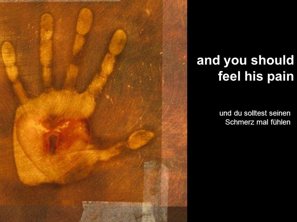 and you should feel his pain und du solltest seinen Schmerz mal fühlen
