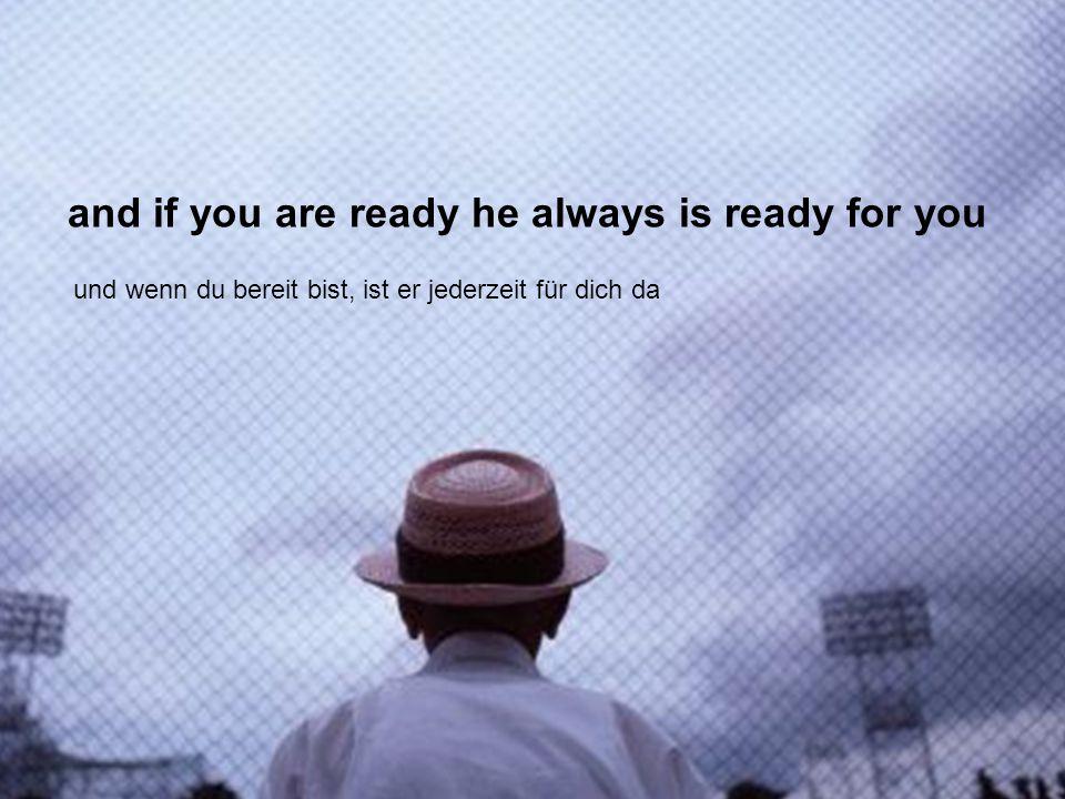 and if you are ready he always is ready for you und wenn du bereit bist, ist er jederzeit für dich da