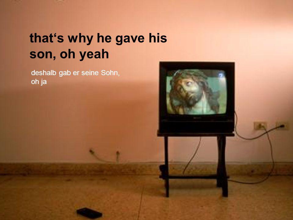 thats why he gave his son, oh yeah deshalb gab er seine Sohn, oh ja