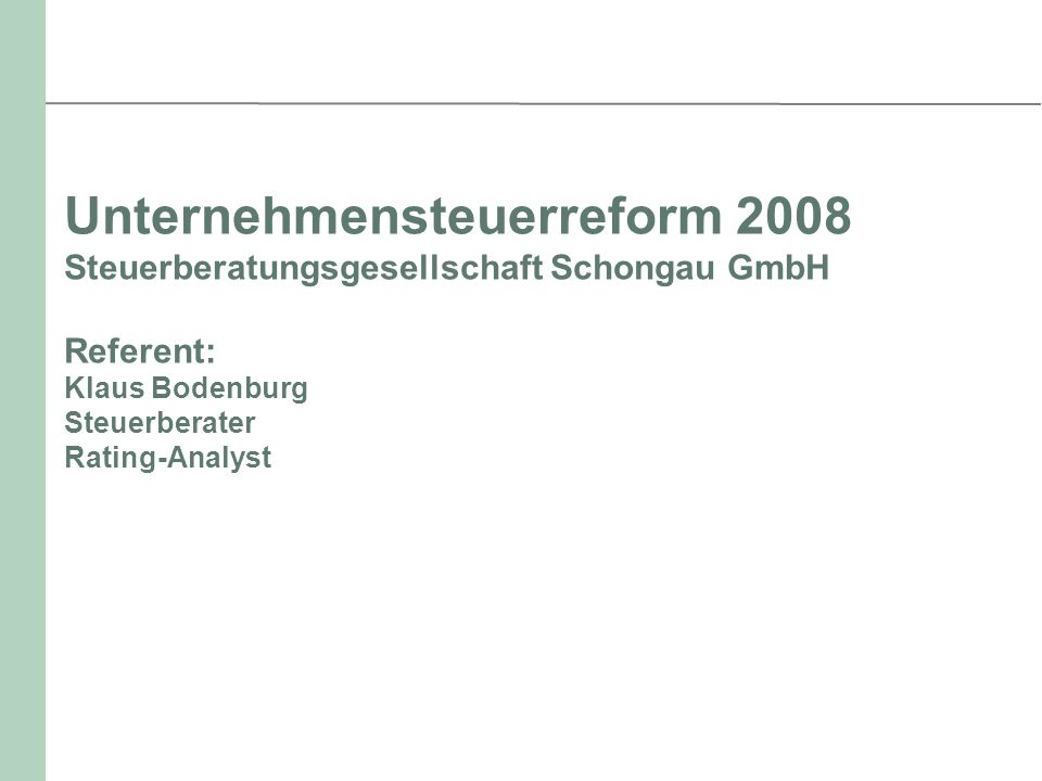 Unternehmensteuerreform 2008 Steuerberatungsgesellschaft Schongau GmbH Referent: Klaus Bodenburg Steuerberater Rating-Analyst