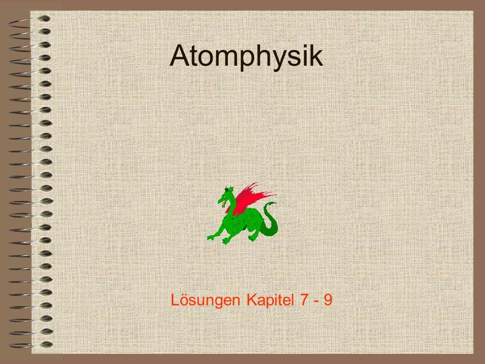 Atomphysik Lösungen Kapitel 7 - 9