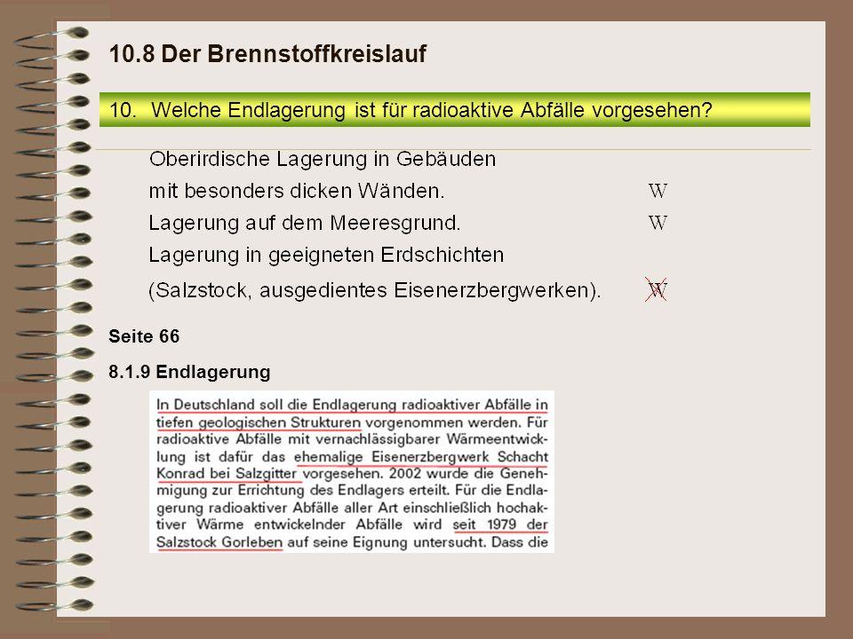 8.1.9 Endlagerung Seite 66 10.Welche Endlagerung ist für radioaktive Abfälle vorgesehen? 10.8 Der Brennstoffkreislauf