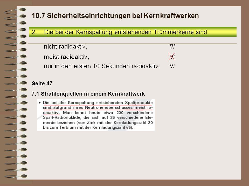 Seite 47 2.Die bei der Kernspaltung entstehenden Trümmerkerne sind 10.7 Sicherheitseinrichtungen bei Kernkraftwerken 7.1 Strahlenquellen in einem Kern