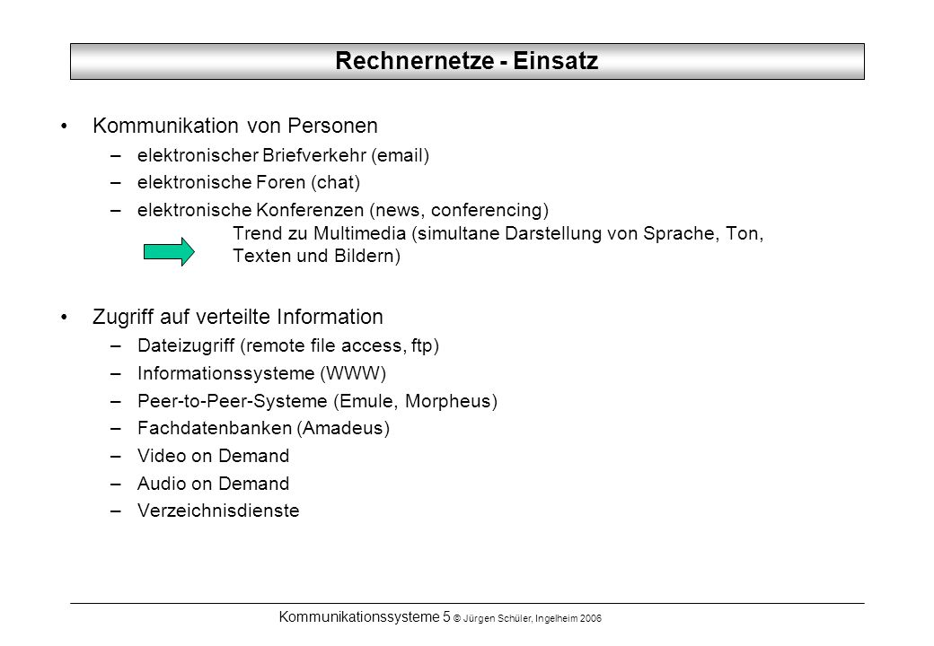 Kommunikationssysteme 5 © Jürgen Schüler, Ingelheim 2006 Rechnernetze - Einsatz Kommunikation von Personen –elektronischer Briefverkehr (email) –elekt