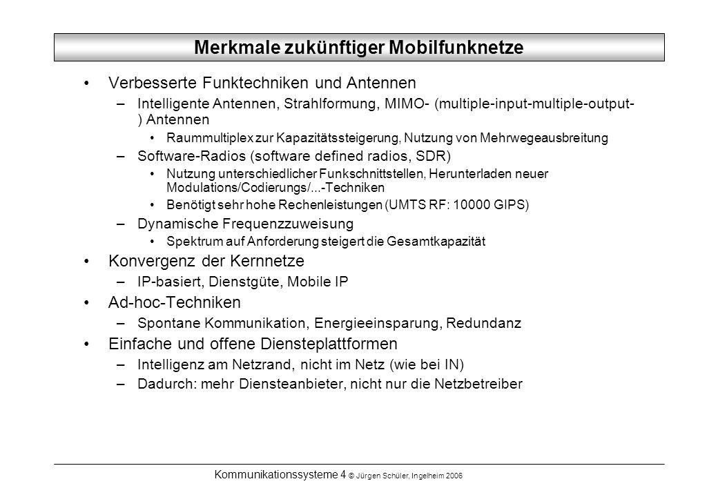 Kommunikationssysteme 4 © Jürgen Schüler, Ingelheim 2006 IP-basiertes Kernnetz SS7-Signalisierung Internet Beispielhaftes IP-basiertes 4G/Next G/… Netz GSM UMTS öffentliches WLAN RNC BSC Firewall, GGSN, Gateway Gateways Server-Farm, Gateways, Proxys PSTN, CS-Kern MSC SGSN Router Rundfunk Zugangs- punkte privates WLAN privates WPAN