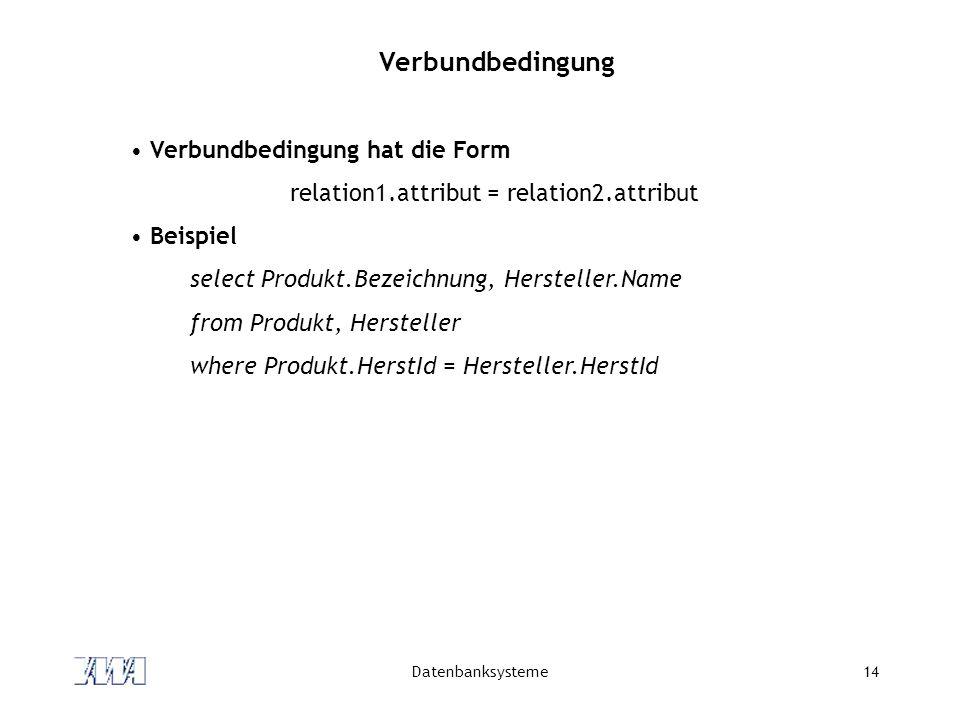 Datenbanksysteme14 Verbundbedingung Verbundbedingung hat die Form relation1.attribut = relation2.attribut Beispiel select Produkt.Bezeichnung, Herstel