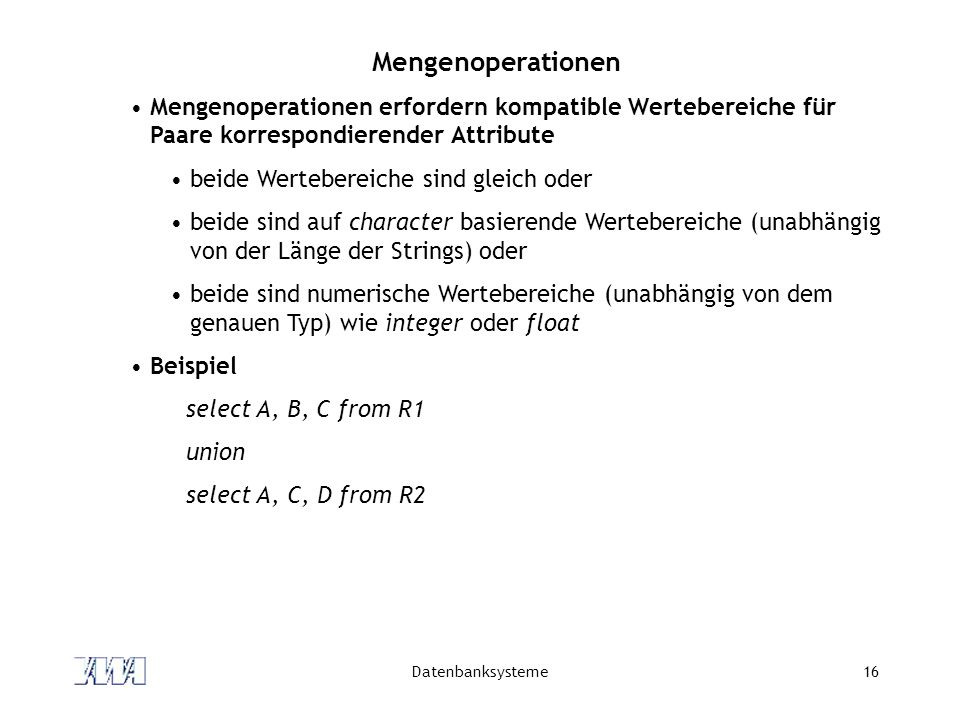 Datenbanksysteme16 Mengenoperationen Mengenoperationen erfordern kompatible Wertebereiche für Paare korrespondierender Attribute beide Wertebereiche s