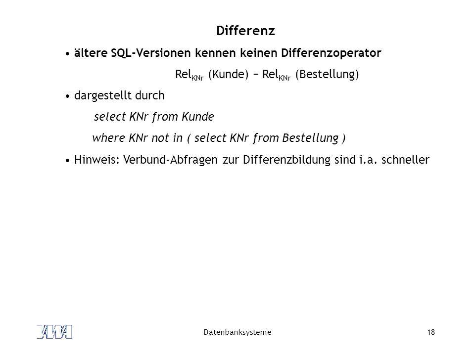 Datenbanksysteme18 Differenz ältere SQL-Versionen kennen keinen Differenzoperator Rel KNr (Kunde) Rel KNr (Bestellung) dargestellt durch select KNr fr
