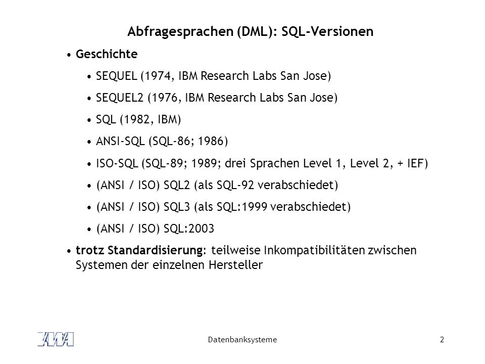 Datenbanksysteme2 Abfragesprachen (DML): SQL-Versionen Geschichte SEQUEL (1974, IBM Research Labs San Jose) SEQUEL2 (1976, IBM Research Labs San Jose)