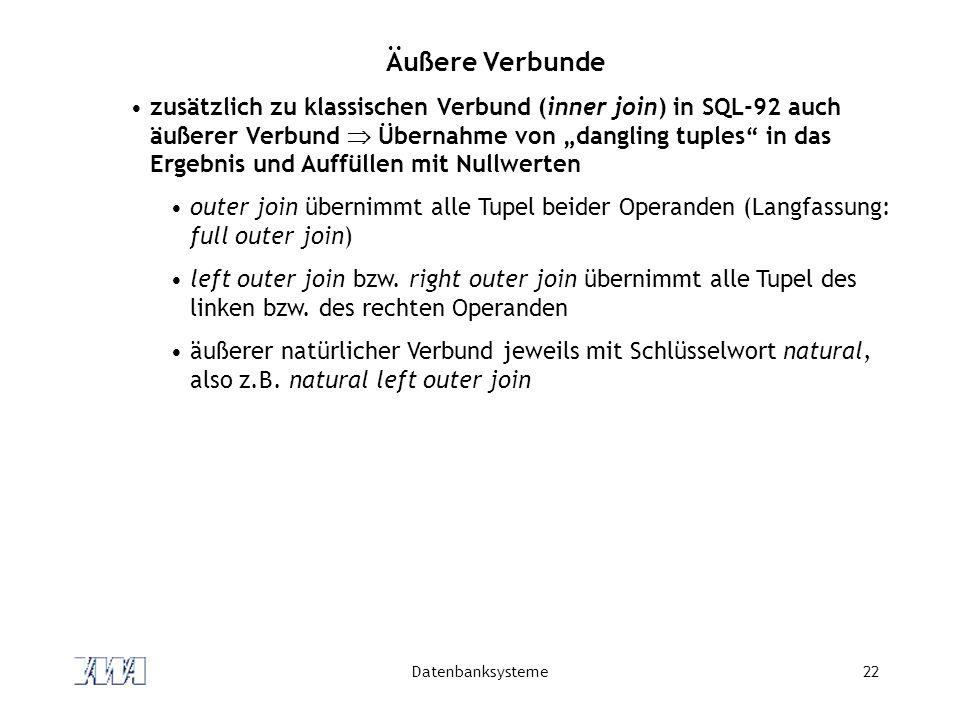 Datenbanksysteme22 Äußere Verbunde zusätzlich zu klassischen Verbund (inner join) in SQL-92 auch äußerer Verbund Übernahme von dangling tuples in das