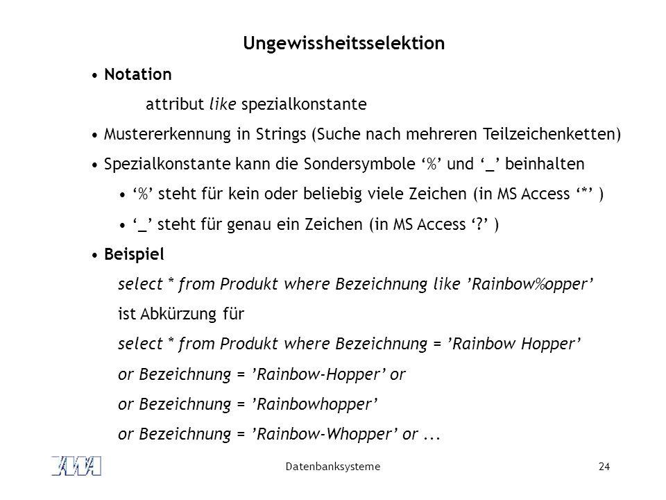 Datenbanksysteme24 Ungewissheitsselektion Notation attribut like spezialkonstante Mustererkennung in Strings (Suche nach mehreren Teilzeichenketten) S