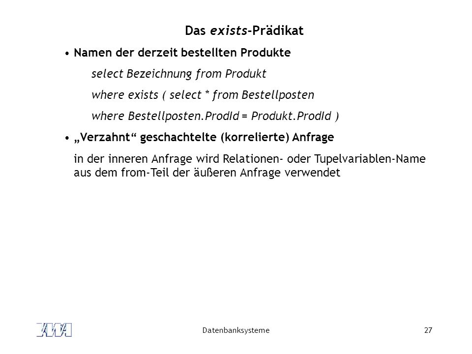 Datenbanksysteme27 Das exists-Prädikat Namen der derzeit bestellten Produkte select Bezeichnung from Produkt where exists ( select * from Bestellposte