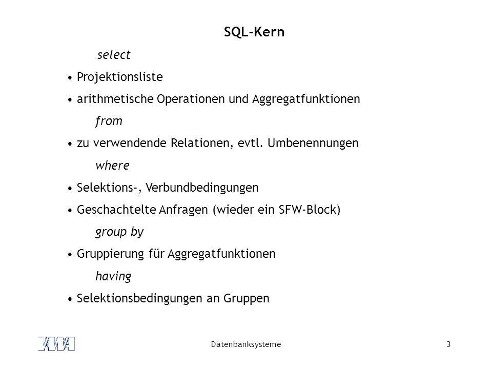 Datenbanksysteme14 Verbundbedingung Verbundbedingung hat die Form relation1.attribut = relation2.attribut Beispiel select Produkt.Bezeichnung, Hersteller.Name from Produkt, Hersteller where Produkt.HerstId = Hersteller.HerstId