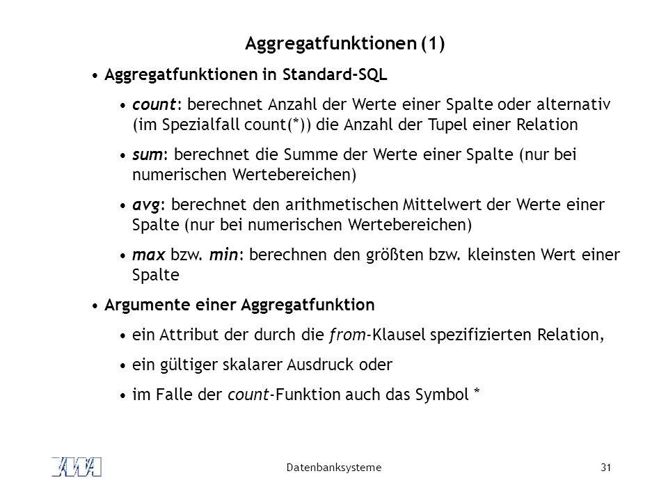 Datenbanksysteme31 Aggregatfunktionen (1) Aggregatfunktionen in Standard-SQL count: berechnet Anzahl der Werte einer Spalte oder alternativ (im Spezia