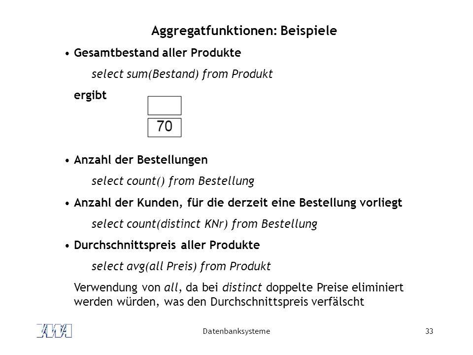Datenbanksysteme33 Aggregatfunktionen: Beispiele Gesamtbestand aller Produkte select sum(Bestand) from Produkt ergibt Anzahl der Bestellungen select c