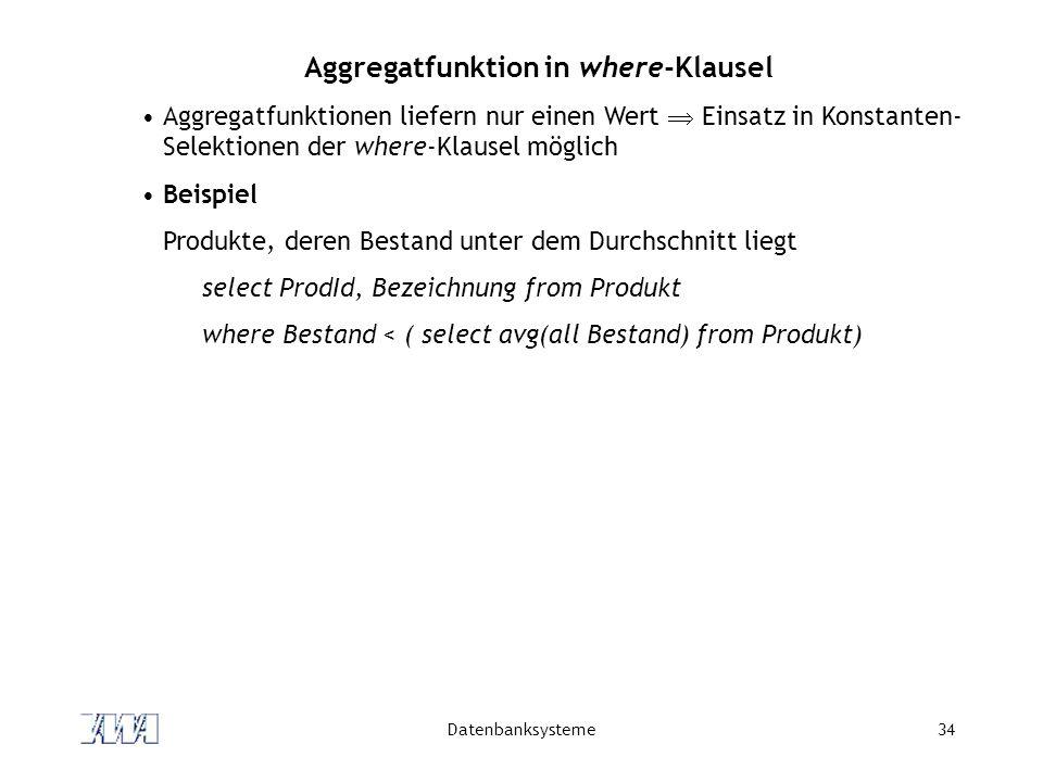 Datenbanksysteme34 Aggregatfunktion in where-Klausel Aggregatfunktionen liefern nur einen Wert Einsatz in Konstanten- Selektionen der where-Klausel mö