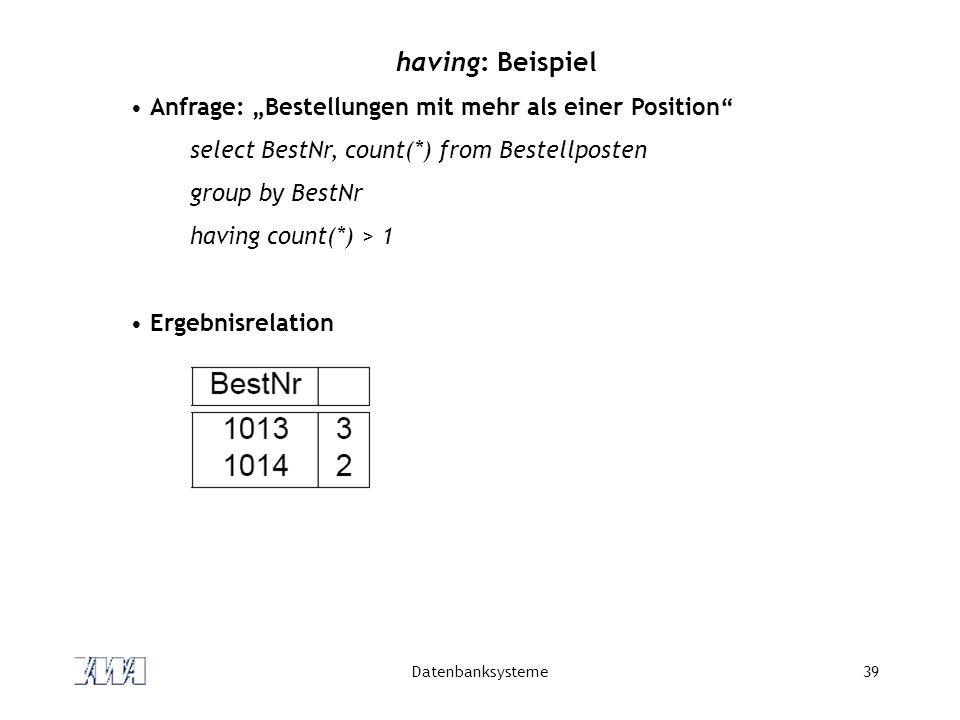 Datenbanksysteme39 having: Beispiel Anfrage: Bestellungen mit mehr als einer Position select BestNr, count(*) from Bestellposten group by BestNr havin