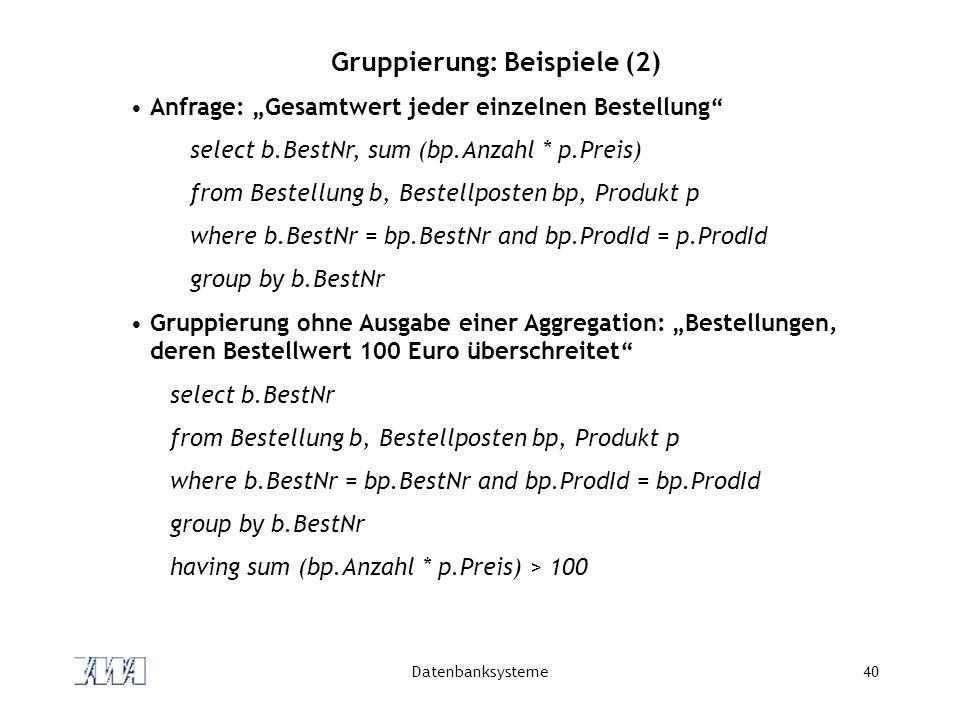 Datenbanksysteme40 Gruppierung: Beispiele (2) Anfrage: Gesamtwert jeder einzelnen Bestellung select b.BestNr, sum (bp.Anzahl * p.Preis) from Bestellun