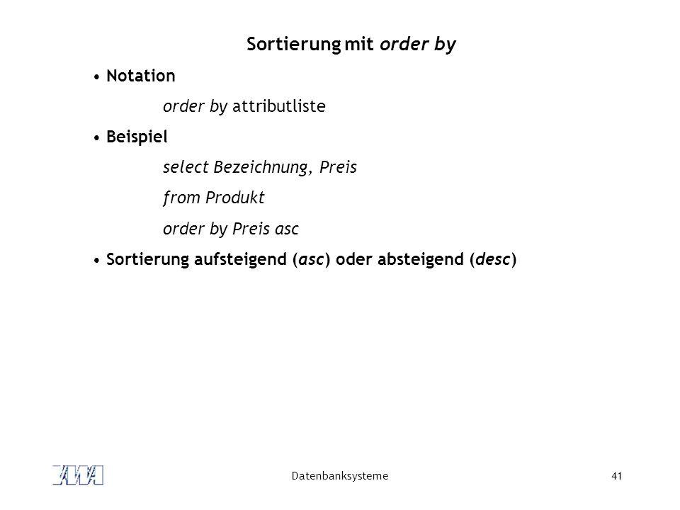 Datenbanksysteme41 Sortierung mit order by Notation order by attributliste Beispiel select Bezeichnung, Preis from Produkt order by Preis asc Sortieru