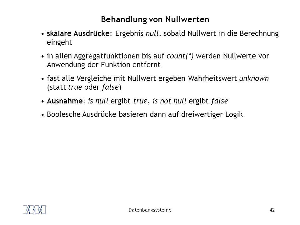 Datenbanksysteme42 Behandlung von Nullwerten skalare Ausdrücke: Ergebnis null, sobald Nullwert in die Berechnung eingeht in allen Aggregatfunktionen b