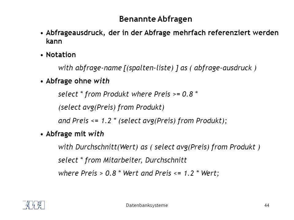 Datenbanksysteme44 Benannte Abfragen Abfrageausdruck, der in der Abfrage mehrfach referenziert werden kann Notation with abfrage-name [(spalten-liste)