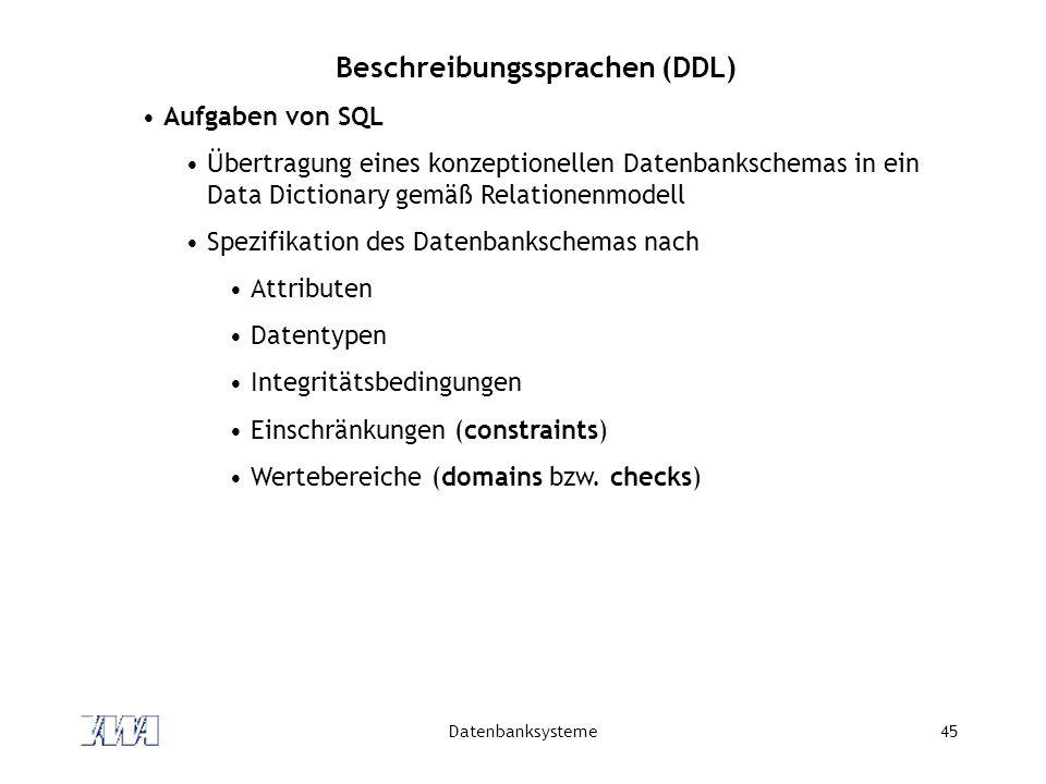 Datenbanksysteme45 Beschreibungssprachen (DDL) Aufgaben von SQL Übertragung eines konzeptionellen Datenbankschemas in ein Data Dictionary gemäß Relati