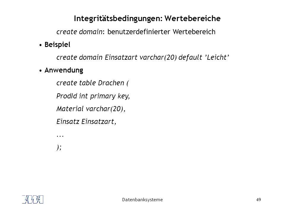 Datenbanksysteme49 Integritätsbedingungen: Wertebereiche create domain: benutzerdefinierter Wertebereich Beispiel create domain Einsatzart varchar(20)