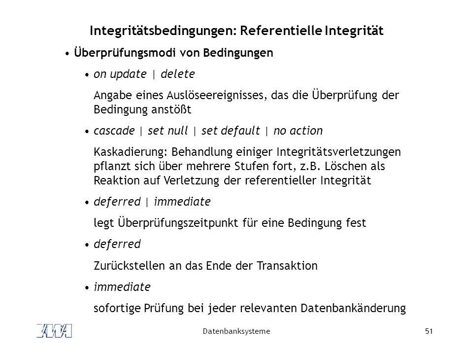 Datenbanksysteme51 Integritätsbedingungen: Referentielle Integrität Überprüfungsmodi von Bedingungen on update | delete Angabe eines Auslöseereignisse