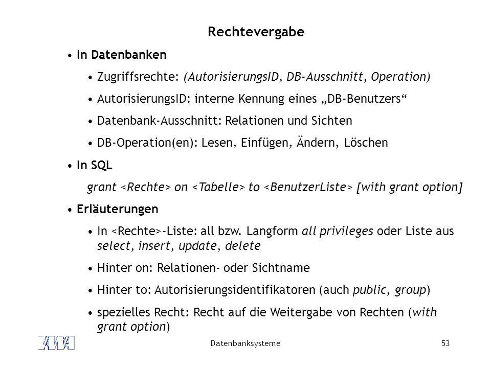 Datenbanksysteme53 Rechtevergabe In Datenbanken Zugriffsrechte: (AutorisierungsID, DB-Ausschnitt, Operation) AutorisierungsID: interne Kennung eines D