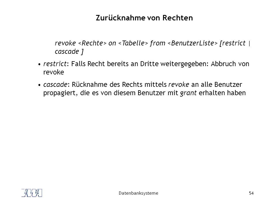 Datenbanksysteme54 Zurücknahme von Rechten revoke on from [restrict | cascade ] restrict: Falls Recht bereits an Dritte weitergegeben: Abbruch von rev