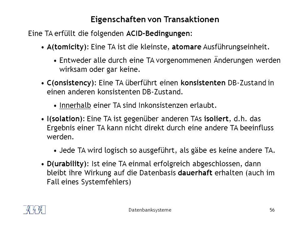 Datenbanksysteme56 Eigenschaften von Transaktionen Eine TA erfüllt die folgenden ACID-Bedingungen: A(tomicity): Eine TA ist die kleinste, atomare Ausf