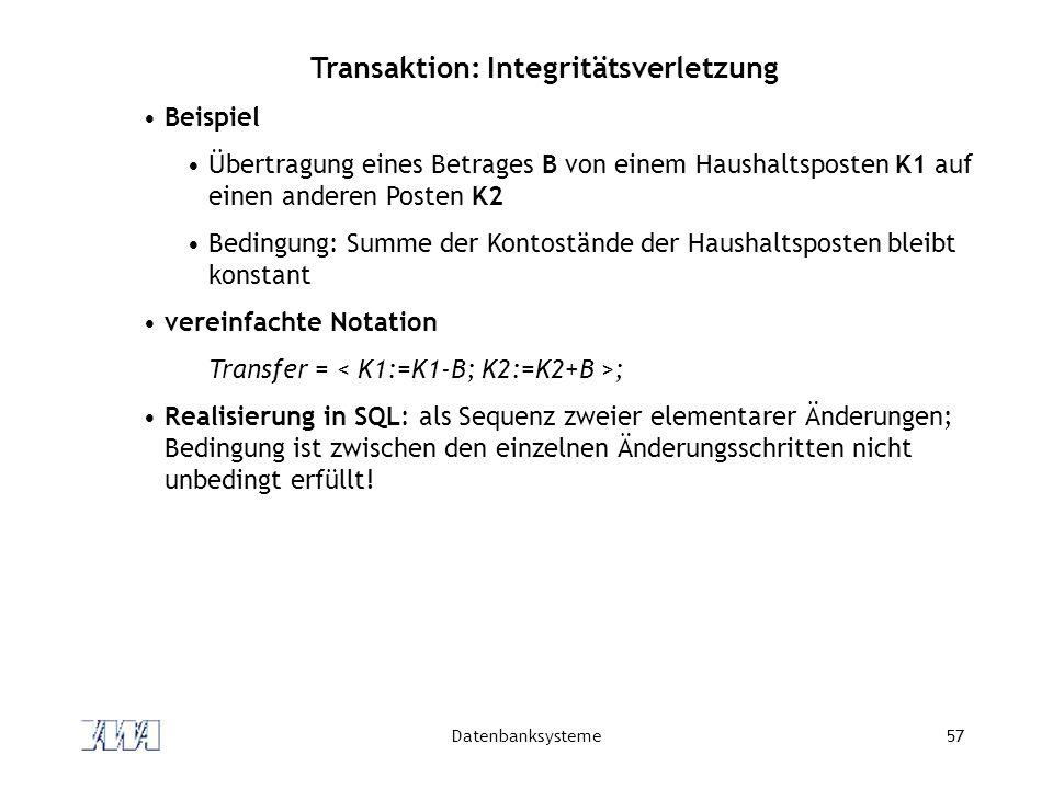 Datenbanksysteme57 Transaktion: Integritätsverletzung Beispiel Übertragung eines Betrages B von einem Haushaltsposten K1 auf einen anderen Posten K2 B