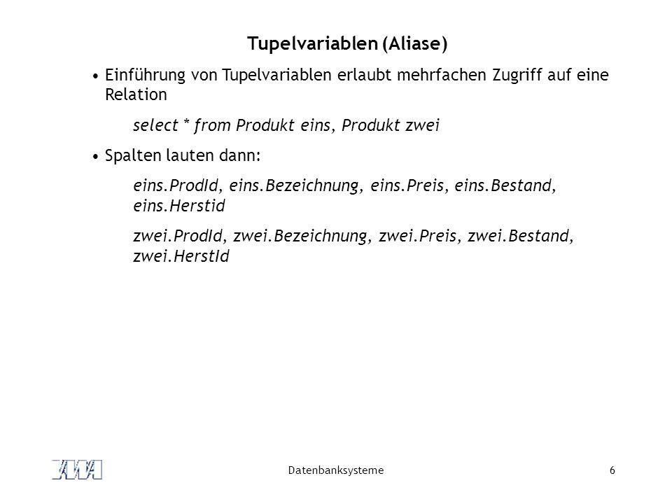 Datenbanksysteme6 Tupelvariablen (Aliase) Einführung von Tupelvariablen erlaubt mehrfachen Zugriff auf eine Relation select * from Produkt eins, Produ