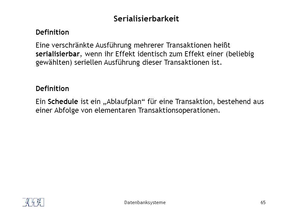 Datenbanksysteme65 Serialisierbarkeit Definition Eine verschränkte Ausführung mehrerer Transaktionen heißt serialisierbar, wenn ihr Effekt identisch z
