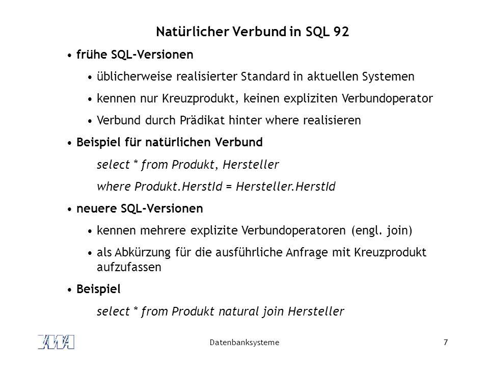 Datenbanksysteme7 Natürlicher Verbund in SQL 92 frühe SQL-Versionen üblicherweise realisierter Standard in aktuellen Systemen kennen nur Kreuzprodukt,